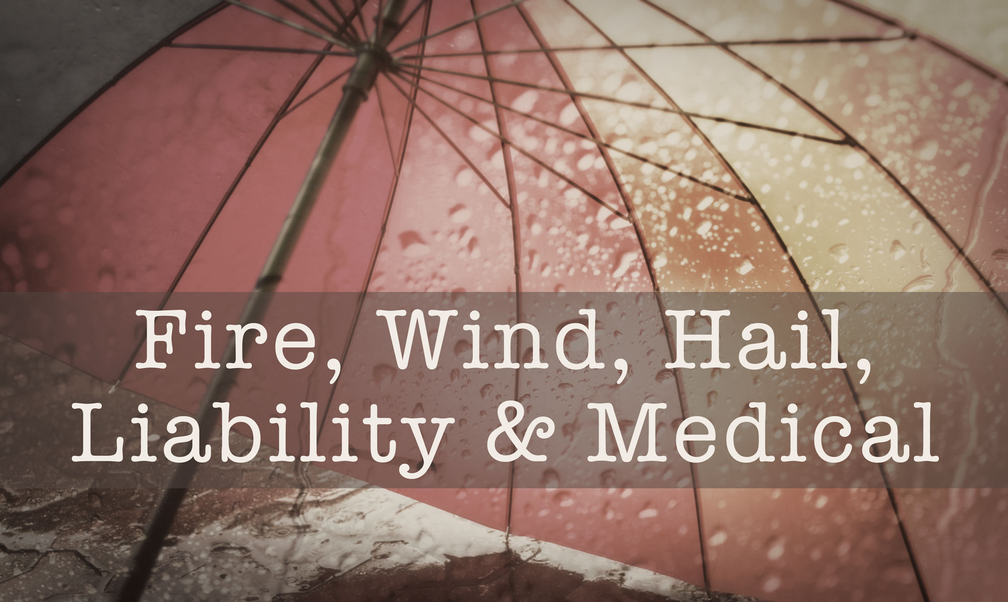 Under the umbrella: Fire, Wind, Hail, Liability & Medical